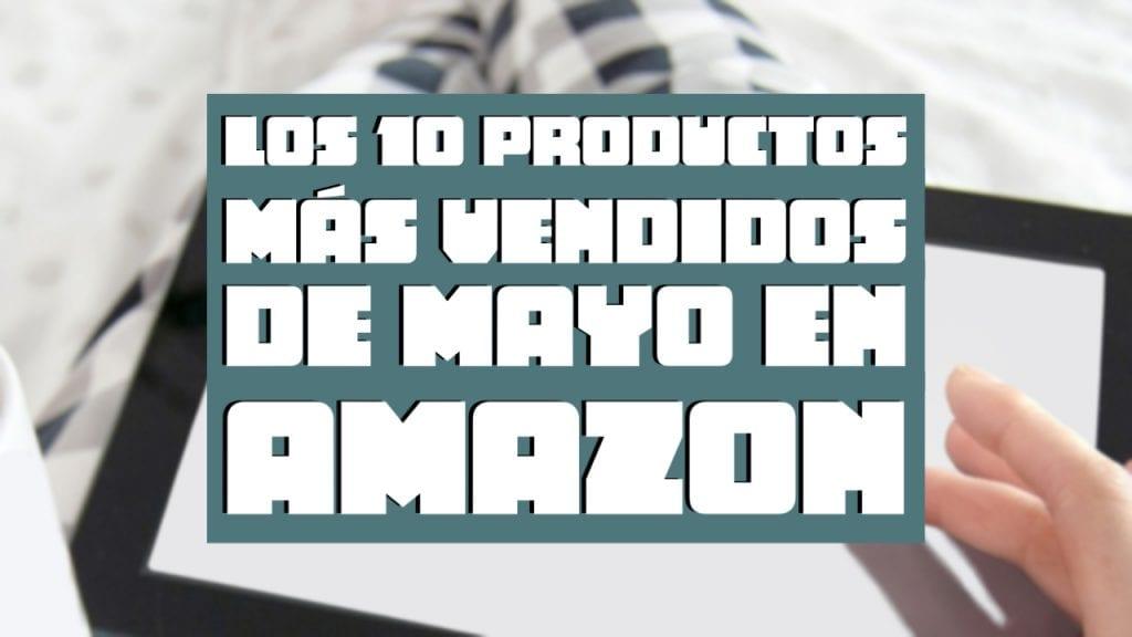 Los 10 Productos Más Vendidos de Mayo en Amazon